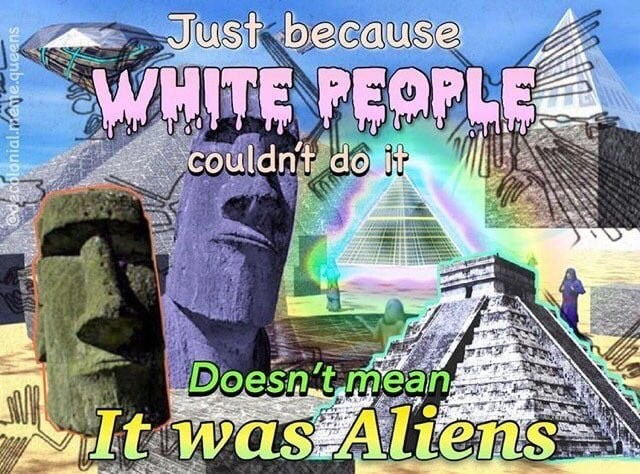 """""""Just because white people couldn't do it doesn't mean it was aliens."""""""